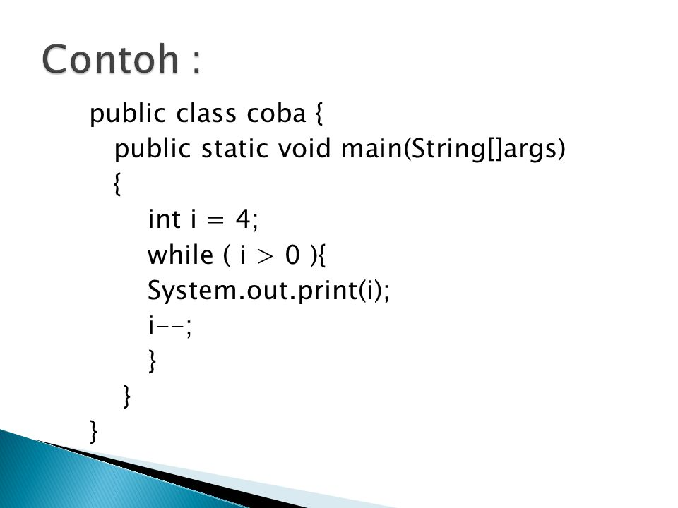 Contoh : public class coba { public static void main(String[]args) { int i = 4; while ( i > 0 ){ System.out.print(i); i--; }